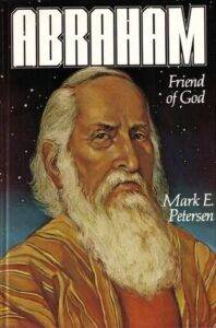 Abraham, friend of God, by Mark E. Petersen